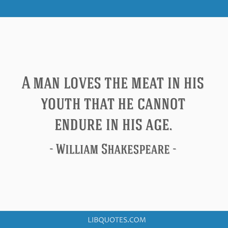 A man loves the meat in his youth that he cannot endure in his age.