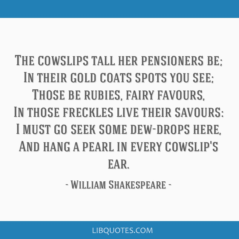 The cowslips tall her pensioners be; In their gold coats spots you see; Those be rubies, fairy favours, In those freckles live their savours: I must...