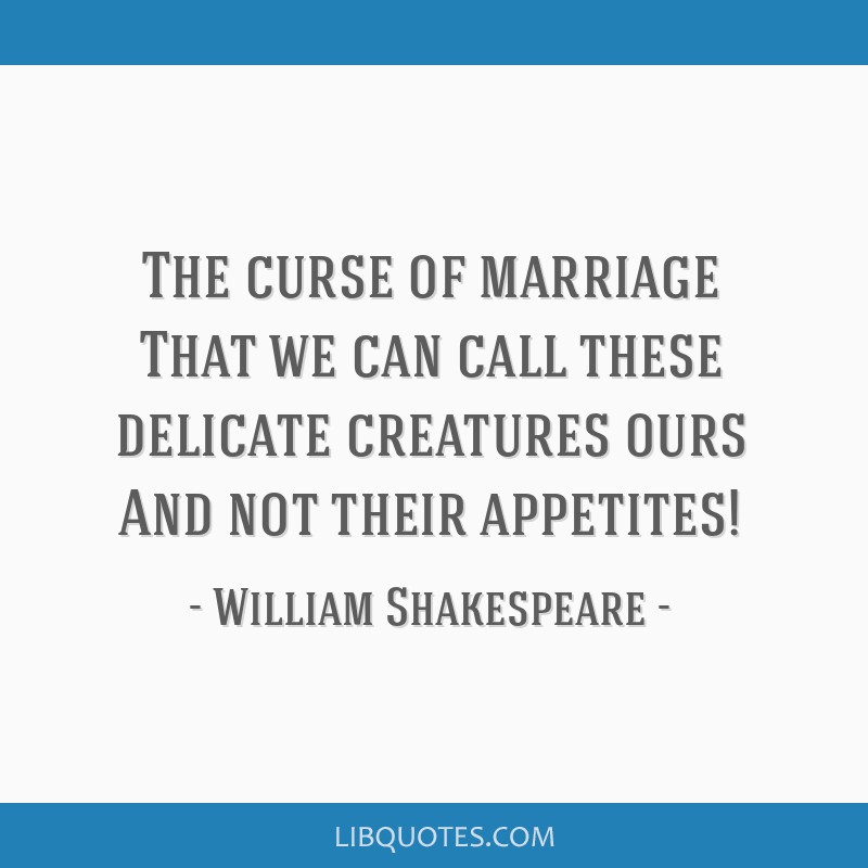 The curse of marriage That we can call these delicate creatures ours And not their appetites!