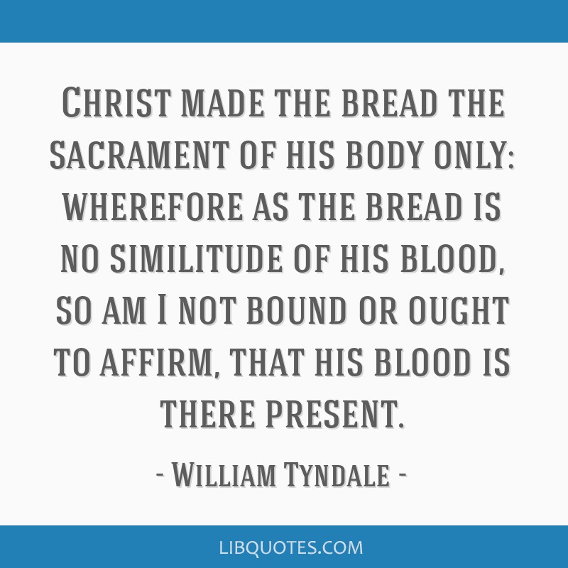 Christ made the bread the sacrament of his body only: wherefore as the bread is no similitude of his blood, so am I not bound or ought to affirm,...