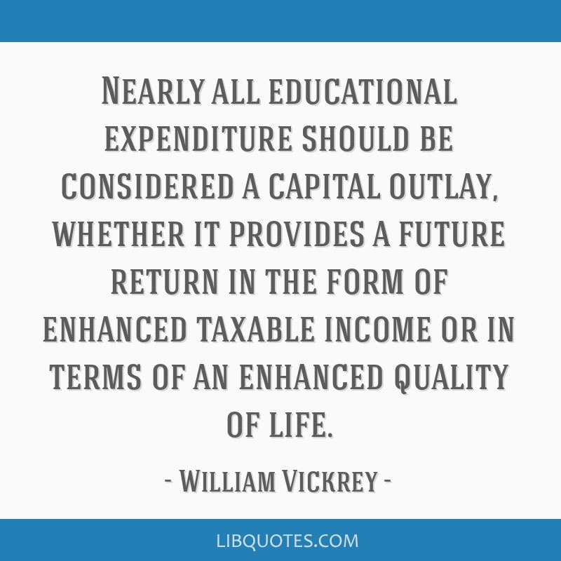 Nearly all educational expenditure should be considered a capital outlay, whether it provides a future return in the form of enhanced taxable income...