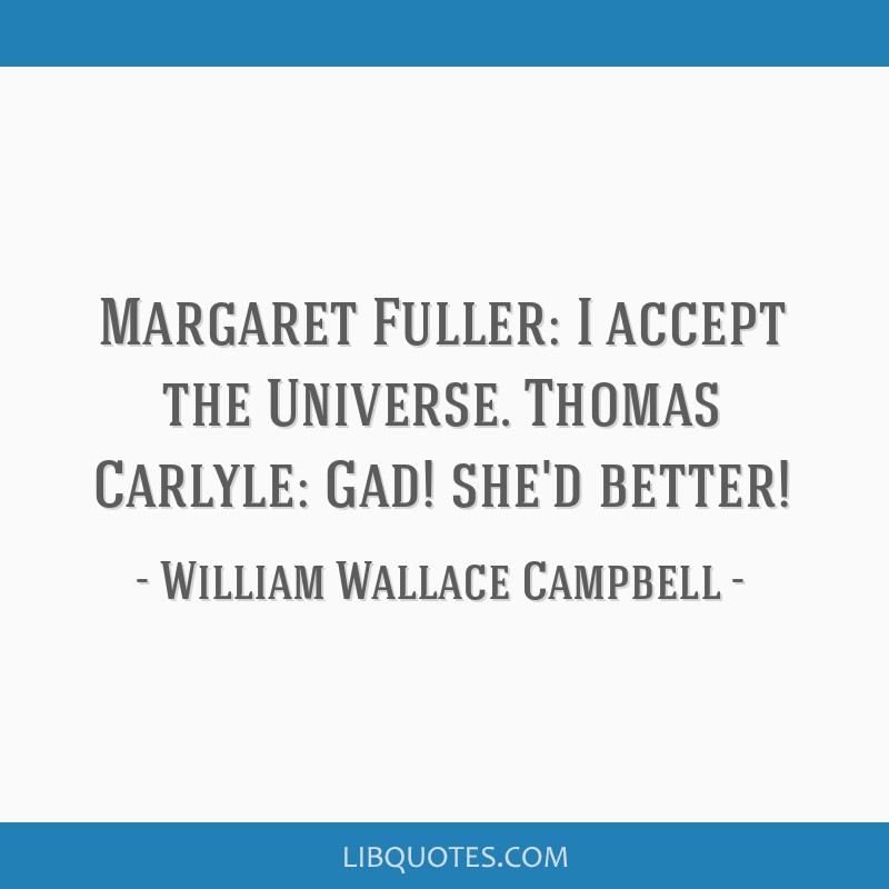 Margaret Fuller: I accept the Universe. Thomas Carlyle: Gad! she'd better!