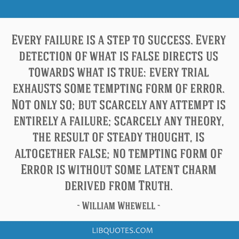 Every failure is a step to success. Every detection of what is false directs us towards what is true: every trial exhausts some tempting form of...