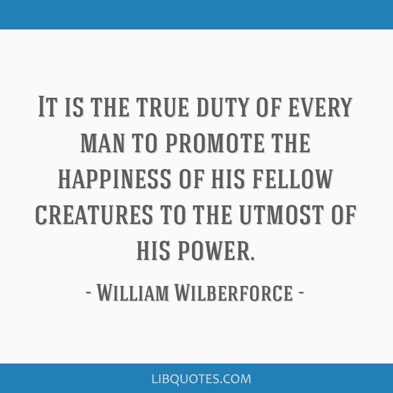 It is the true duty of every man to promote the happiness of his fellow creatures to the utmost of his power.