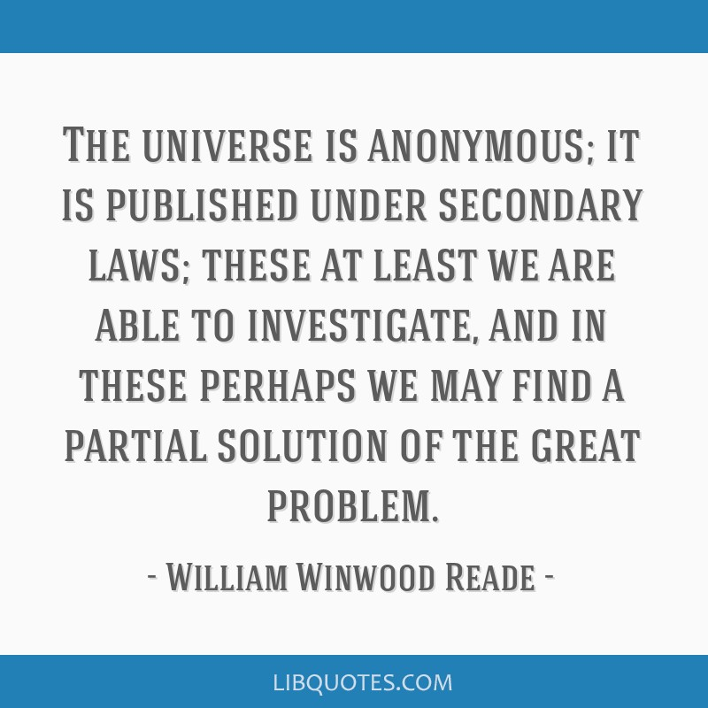 The universe is anonymous; it is published under secondary laws; these at least we are able to investigate, and in these perhaps we may find a...