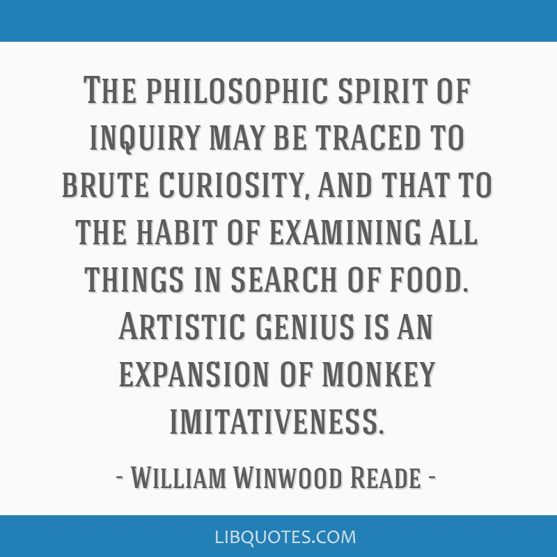 The philosophic spirit of inquiry may be traced to brute curiosity, and that to the habit of examining all things in search of food. Artistic genius...