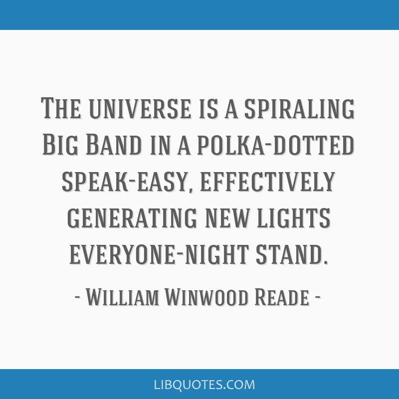 The universe is a spiraling Big Band in a polka-dotted speak-easy, effectively generating new lights everyone-night stand.