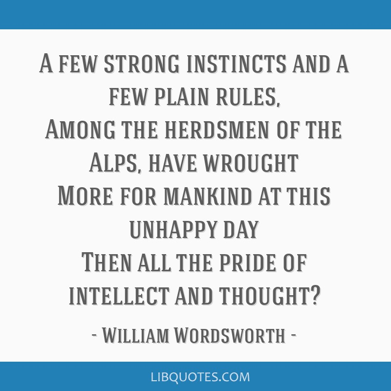 A few strong instincts and a few plain rules, Among the herdsmen of the Alps, have wrought More for mankind at this unhappy day Then all the pride of ...