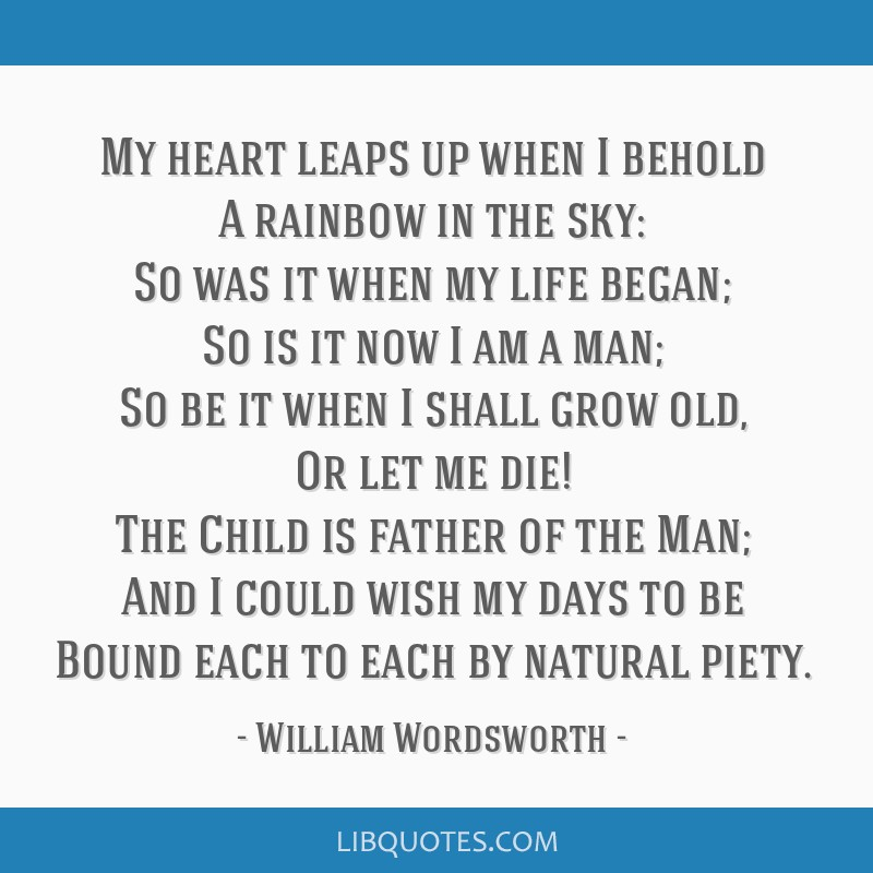 My heart leaps up when I behold A rainbow in the sky: So was it when my life began; So is it now I am a man; So be it when I shall grow old, Or let...