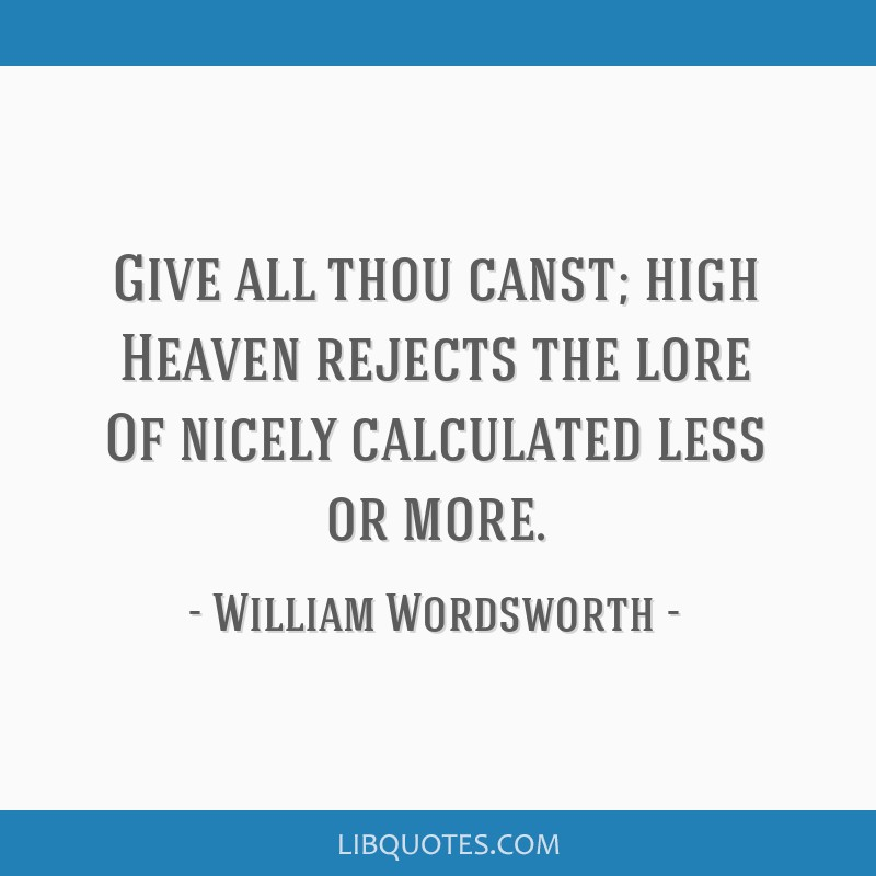 Give all thou canst; high Heaven rejects the lore Of nicely calculated less or more.
