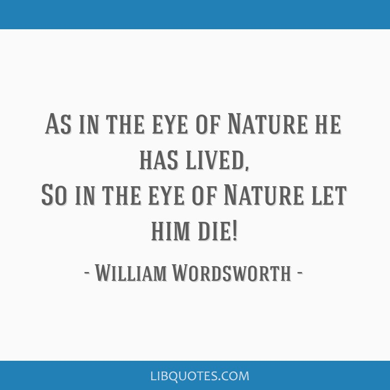 As in the eye of Nature he has lived, So in the eye of Nature let him die!