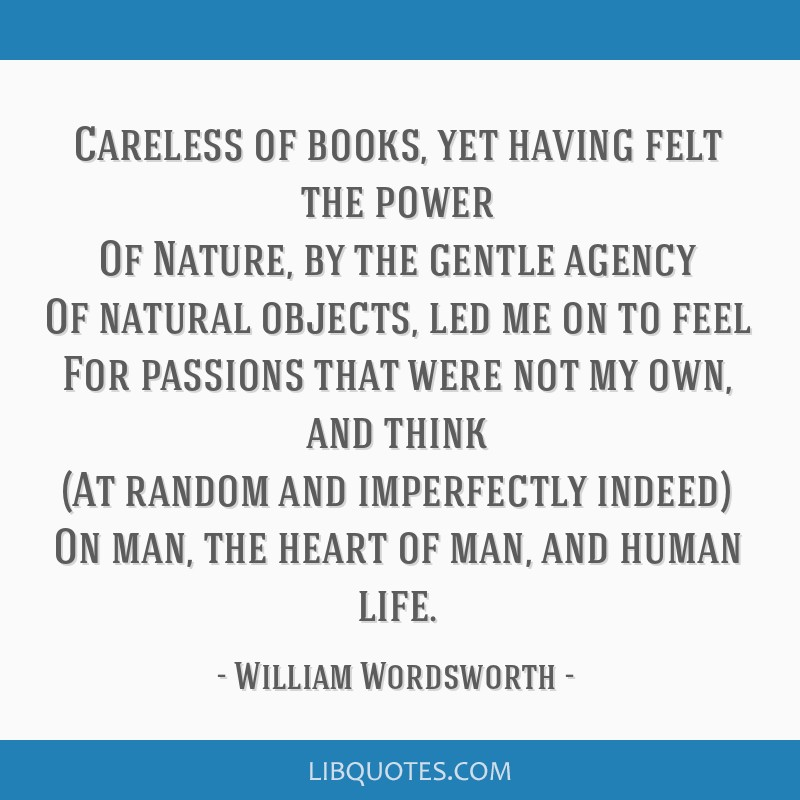 Careless of books, yet having felt the power Of Nature, by the gentle agency Of natural objects, led me on to feel For passions that were not my own, ...