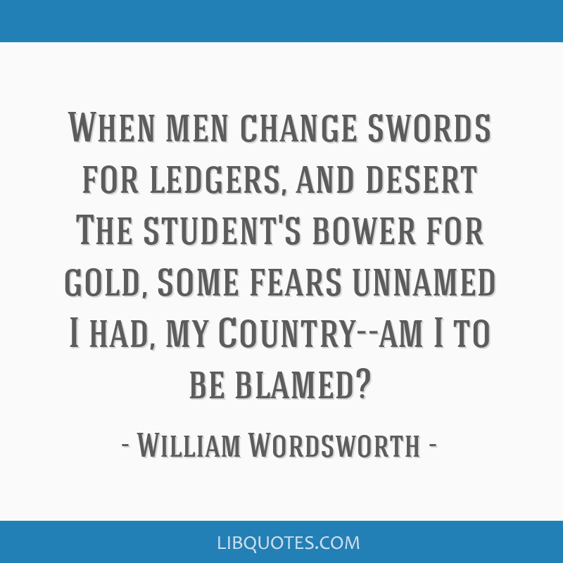 When men change swords for ledgers, and desert The student's bower for gold, some fears unnamed I had, my Country--am I to be blamed?
