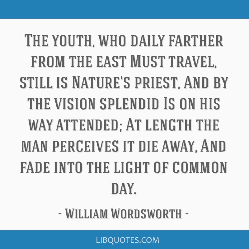 The youth, who daily farther from the east Must travel, still is Nature's priest, And by the vision splendid Is on his way attended; At length the...