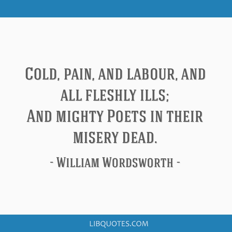Cold, pain, and labour, and all fleshly ills; And mighty Poets in their misery dead.