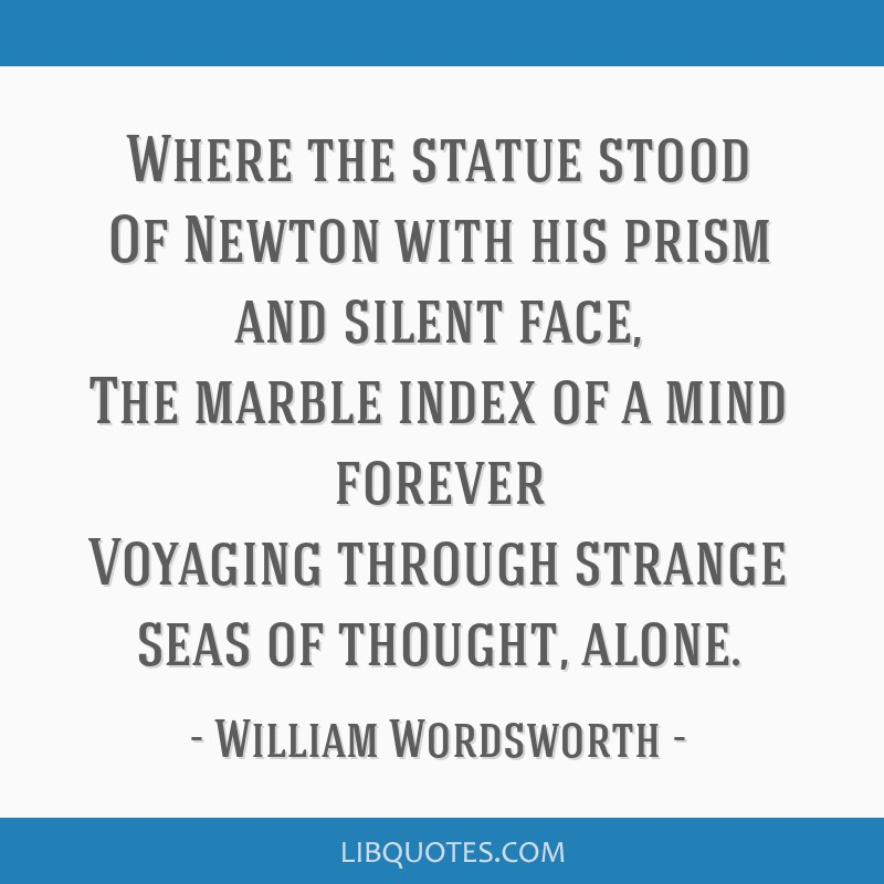 Where the statue stood Of Newton with his prism and silent face, The marble index of a mind forever Voyaging through strange seas of thought, alone.
