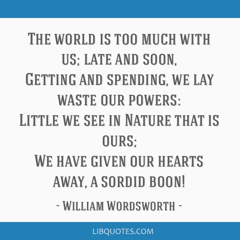 The world is too much with us; late and soon, Getting and spending, we lay waste our powers: Little we see in Nature that is ours; We have given our...