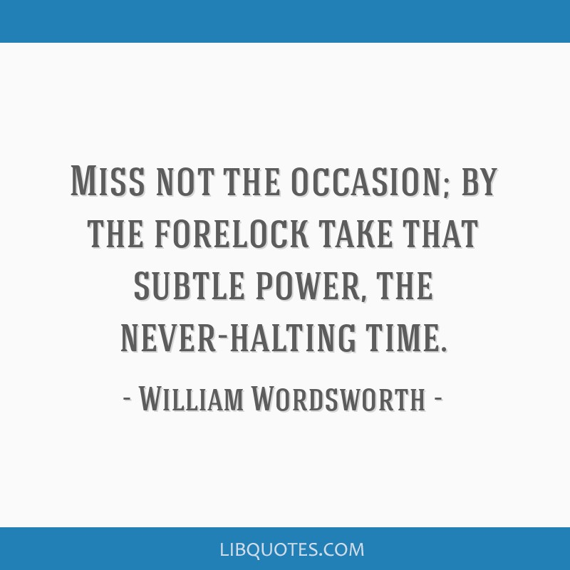 Miss not the occasion; by the forelock take that subtle power, the never-halting time.