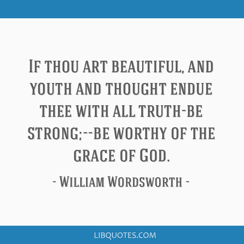 If thou art beautiful, and youth and thought endue thee with all truth-be strong;--be worthy of the grace of God.