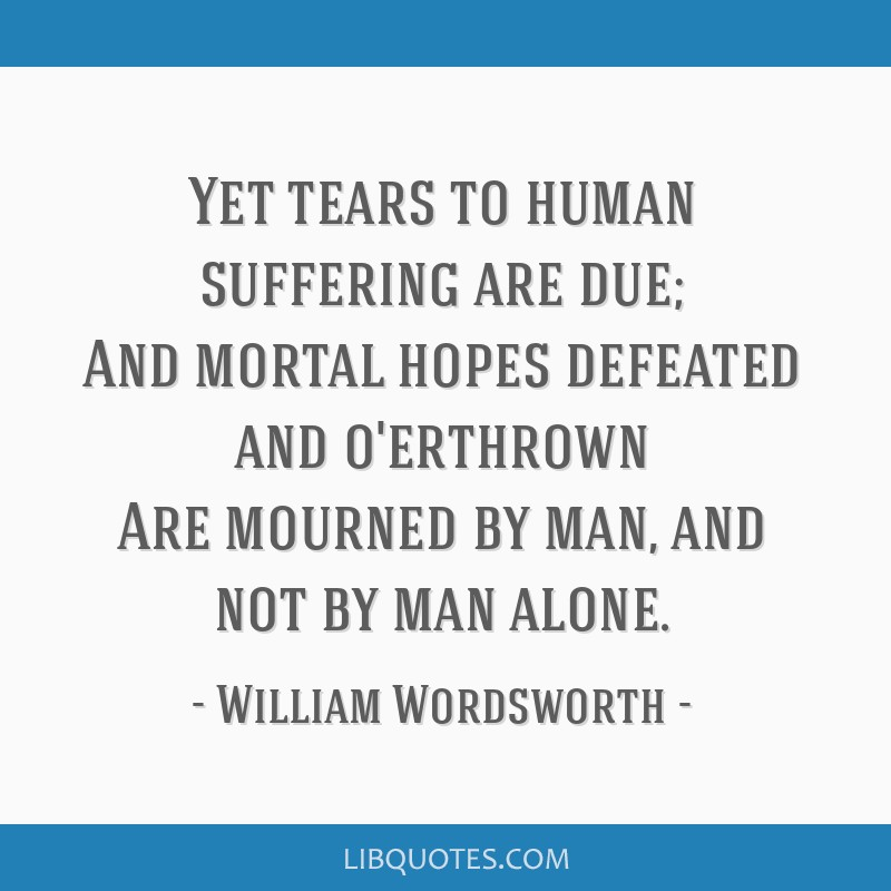 Yet tears to human suffering are due; And mortal hopes defeated and o'erthrown Are mourned by man, and not by man alone.