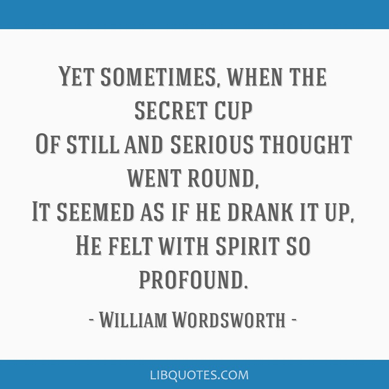 Yet sometimes, when the secret cup Of still and serious thought went round, It seemed as if he drank it up, He felt with spirit so profound.