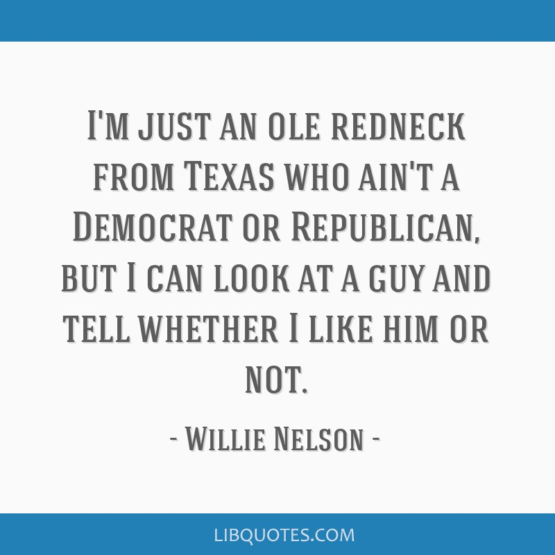 I'm just an ole redneck from Texas who ain't a Democrat or Republican, but I can look at a guy and tell whether I like him or not.