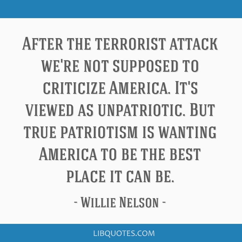 After the terrorist attack we're not supposed to criticize America. It's viewed as unpatriotic. But true patriotism is wanting America to be the best ...
