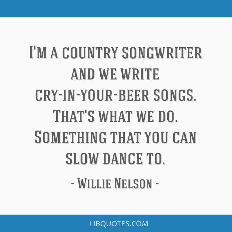 I'm a country songwriter and we write cry-in-your-beer songs. That's what we do. Something that you can slow dance to.