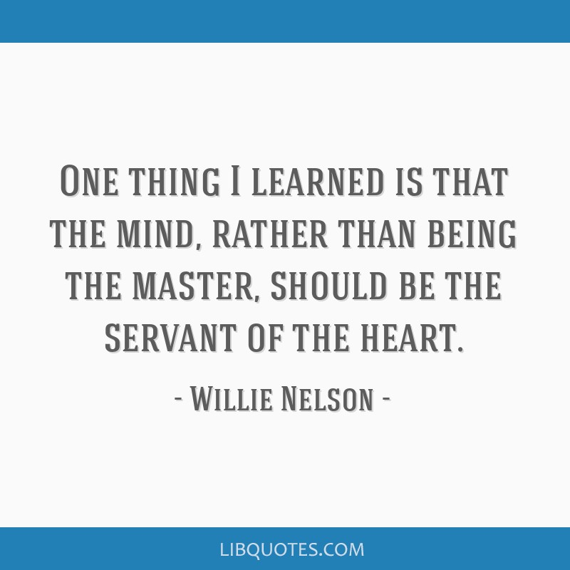 One thing I learned is that the mind, rather than being the master, should be the servant of the heart.