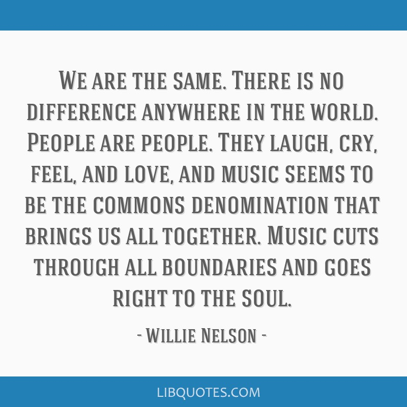 We are the same. There is no difference anywhere in the world. People are people. They laugh, cry, feel, and love, and music seems to be the commons...