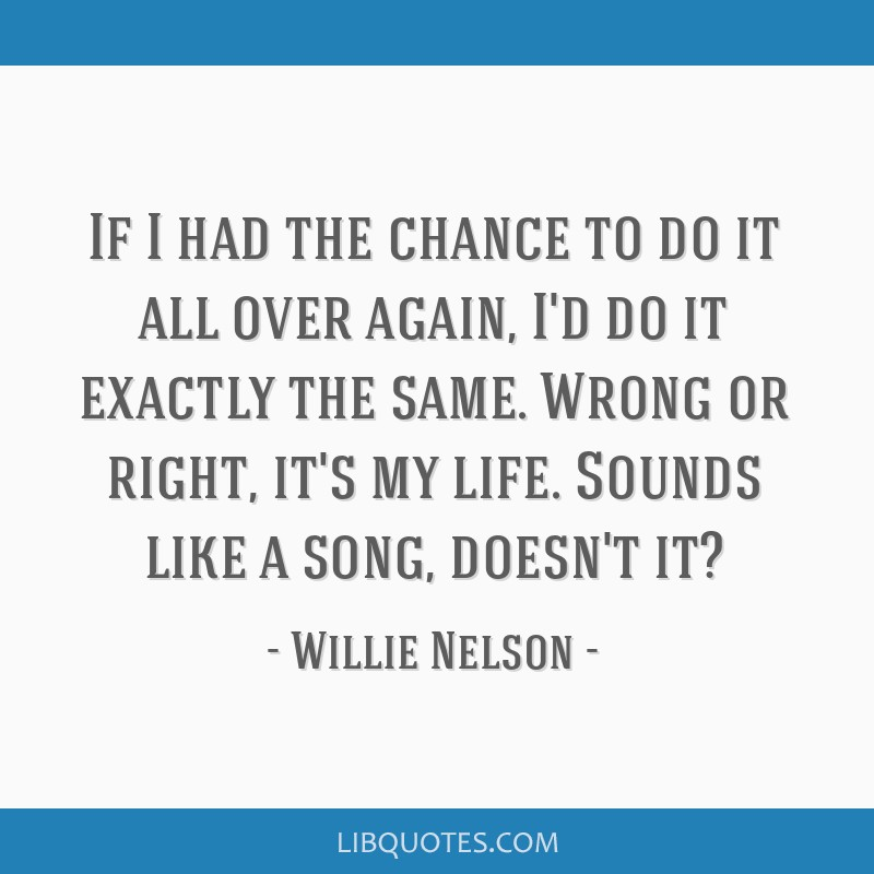 If I had the chance to do it all over again, I'd do it exactly the same. Wrong or right, it's my life. Sounds like a song, doesn't it?