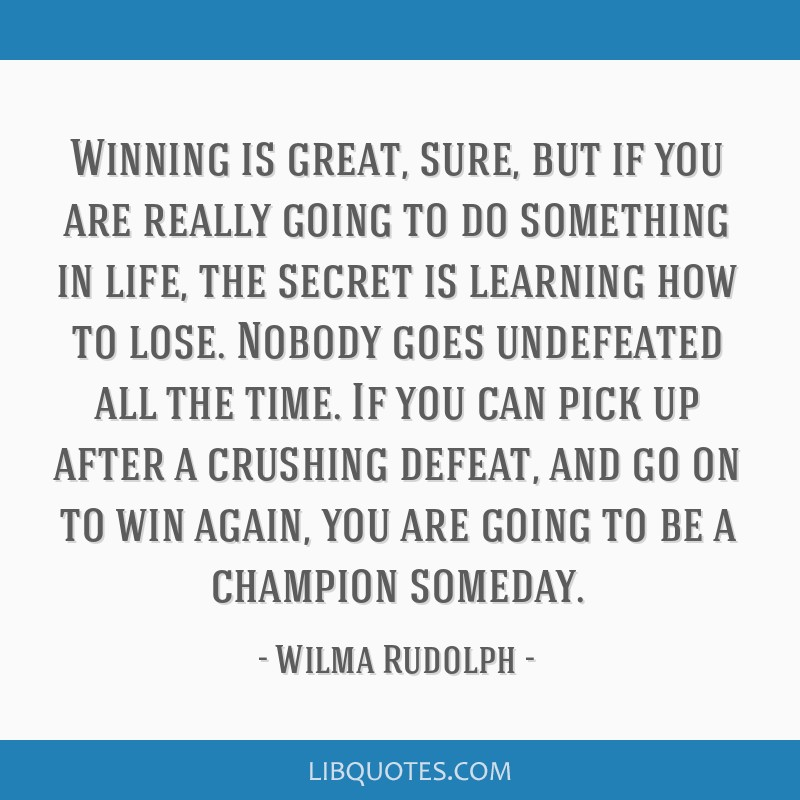 Winning is great, sure, but if you are really going to do something in life, the secret is learning how to lose. Nobody goes undefeated all the time. ...