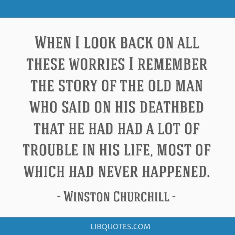 When I look back on all these worries I remember the story of the old man who said on his deathbed that he had had a lot of trouble in his life, most ...