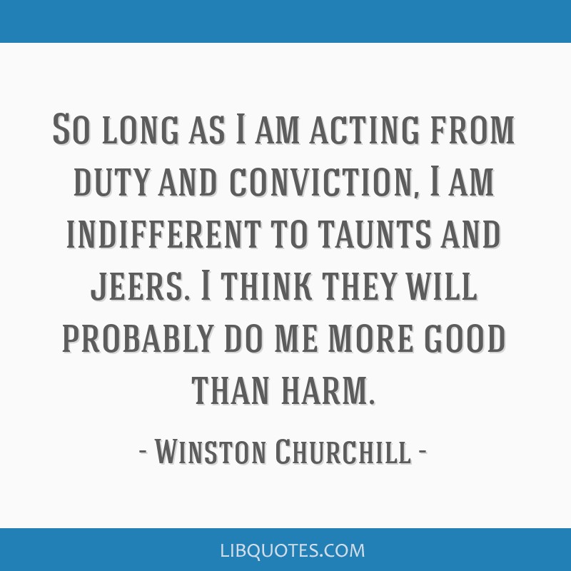 So long as I am acting from duty and conviction, I am indifferent to taunts and jeers. I think they will probably do me more good than harm.