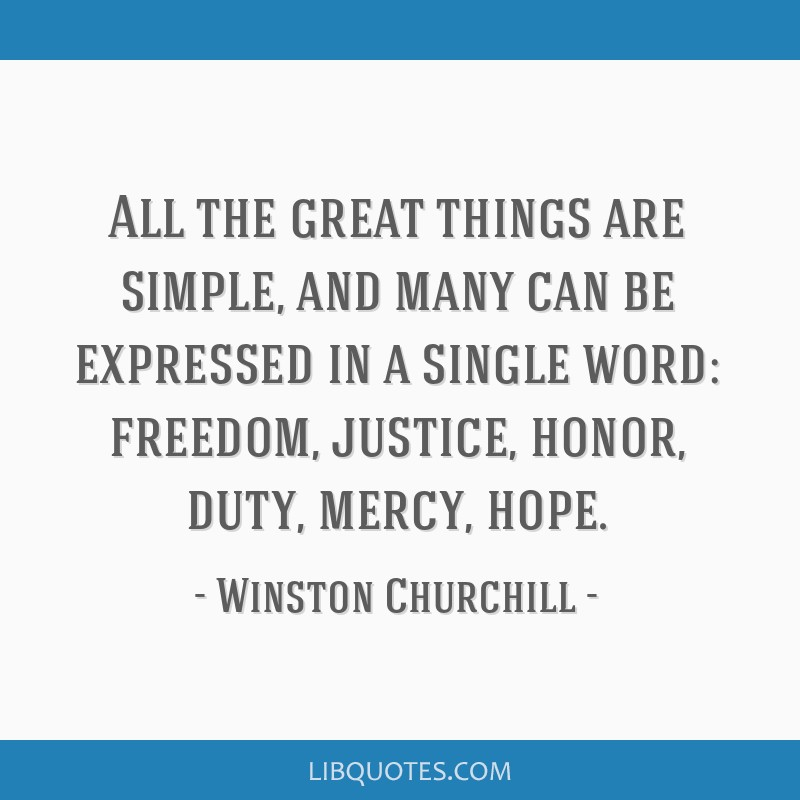 All the great things are simple, and many can be expressed in a single word: freedom, justice, honor, duty, mercy, hope.