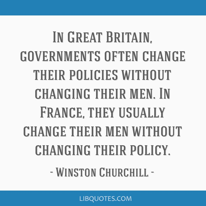 In Great Britain, governments often change their policies without changing their men. In France, they usually change their men without changing their ...