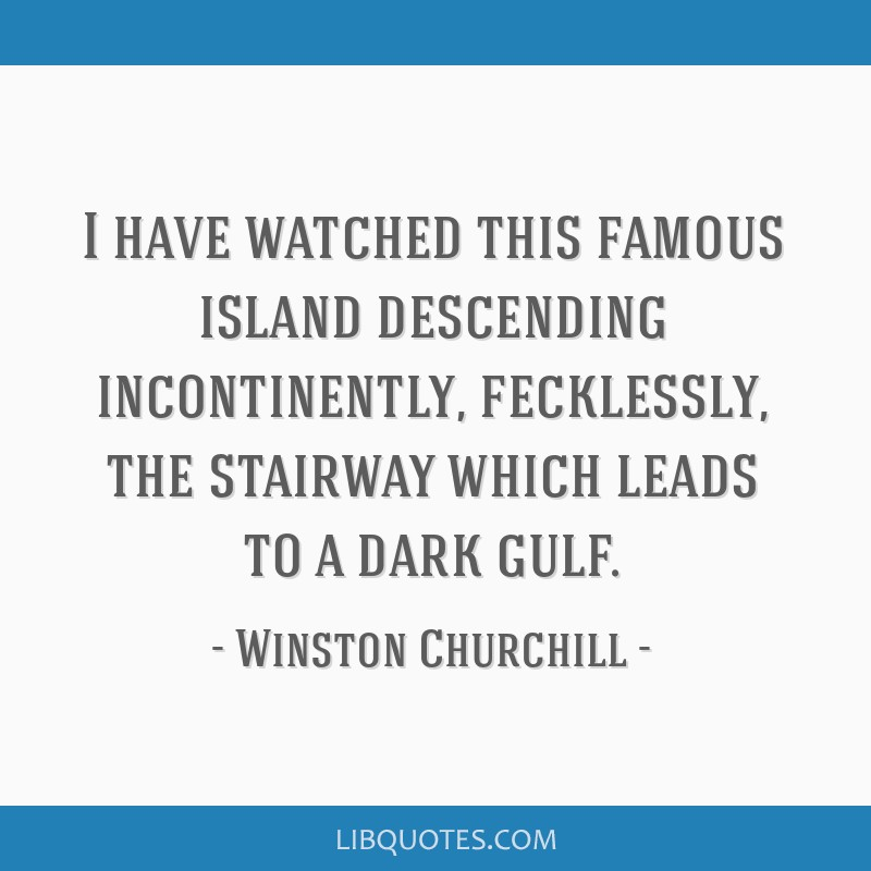 I have watched this famous island descending incontinently, fecklessly, the stairway which leads to a dark gulf.