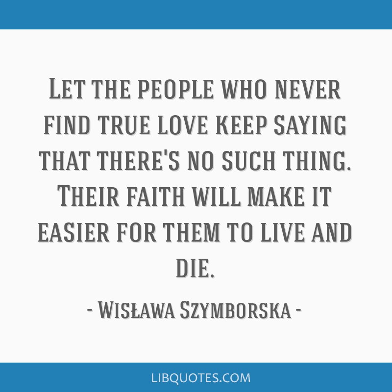Let the people who never find true love keep saying that there's no such thing. Their faith will make it easier for them to live and die.