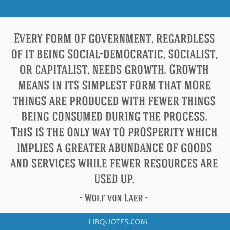 Every form of government, regardless of it being social-democratic, socialist, or capitalist, needs growth. Growth means in its simplest form that...