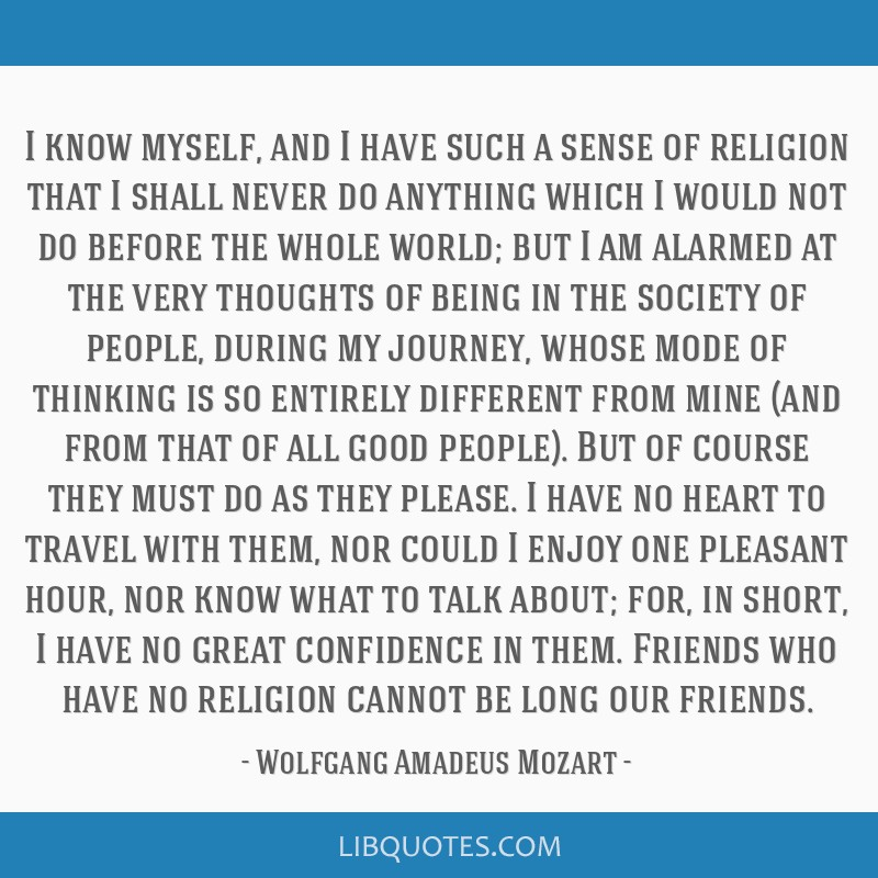 I know myself, and I have such a sense of religion that I shall never do anything which I would not do before the whole world; but I am alarmed at...