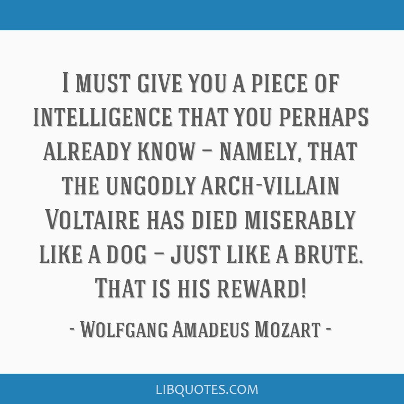 I must give you a piece of intelligence that you perhaps already know — namely, that the ungodly arch-villain Voltaire has died miserably like a...
