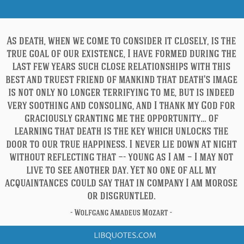 As death, when we come to consider it closely, is the true goal of our existence, I have formed during the last few years such close relationships...