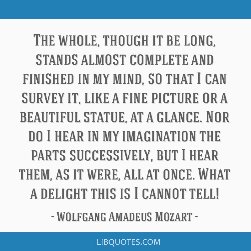 The whole, though it be long, stands almost complete and finished in my mind, so that I can survey it, like a fine picture or a beautiful statue, at...