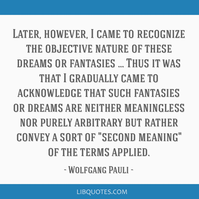 Later, however, I came to recognize the objective nature of these dreams or fantasies … Thus it was that I gradually came to acknowledge that such...