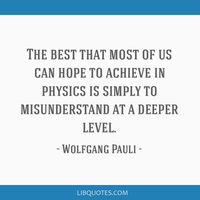 The best that most of us can hope to achieve in physics is simply to misunderstand at a deeper level.