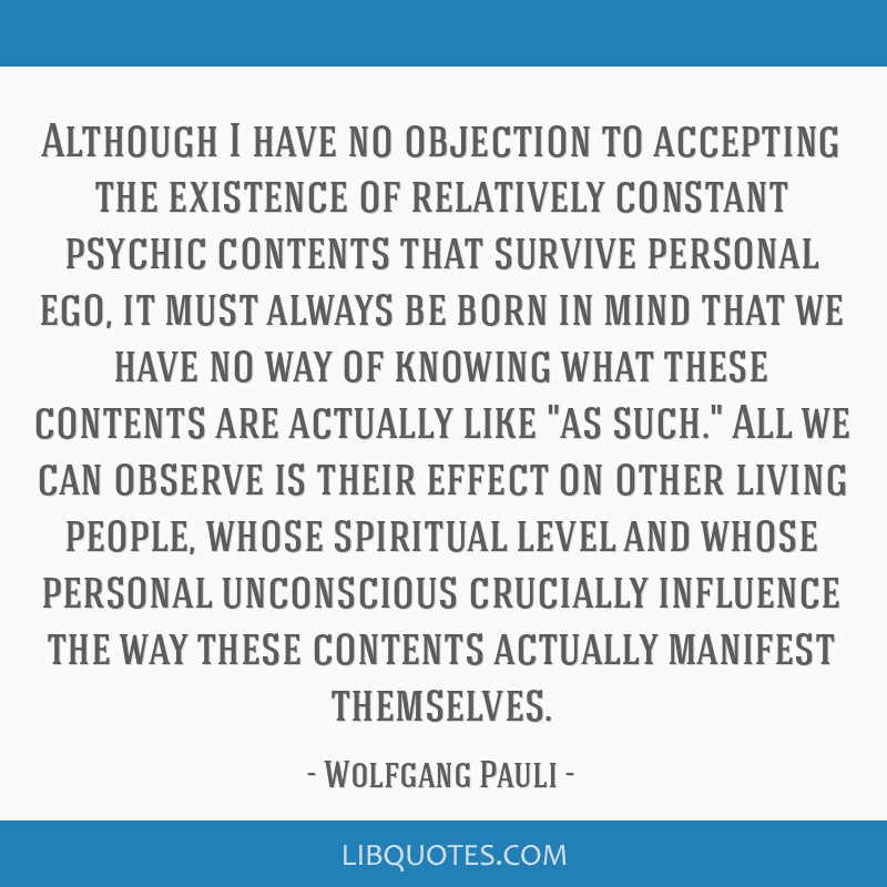 Although I have no objection to accepting the existence of relatively constant psychic contents that survive personal ego, it must always be born in...