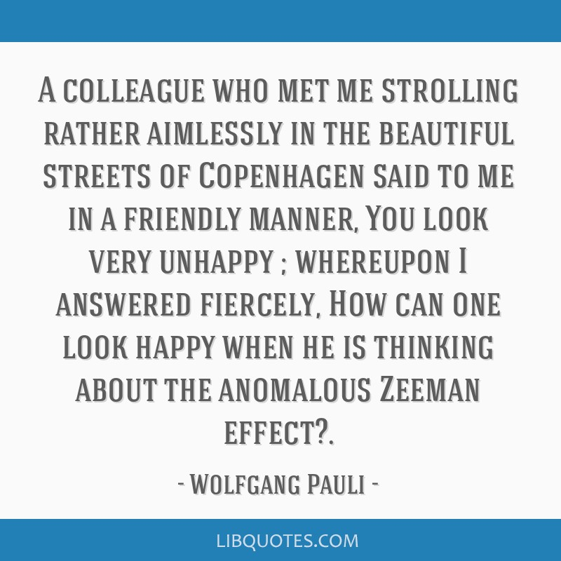 A colleague who met me strolling rather aimlessly in the beautiful streets of Copenhagen said to me in a friendly manner, You look very unhappy ;...