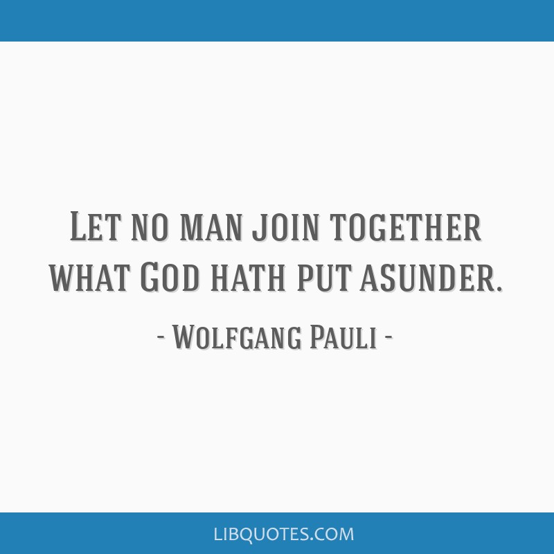 Let no man join together what God hath put asunder.