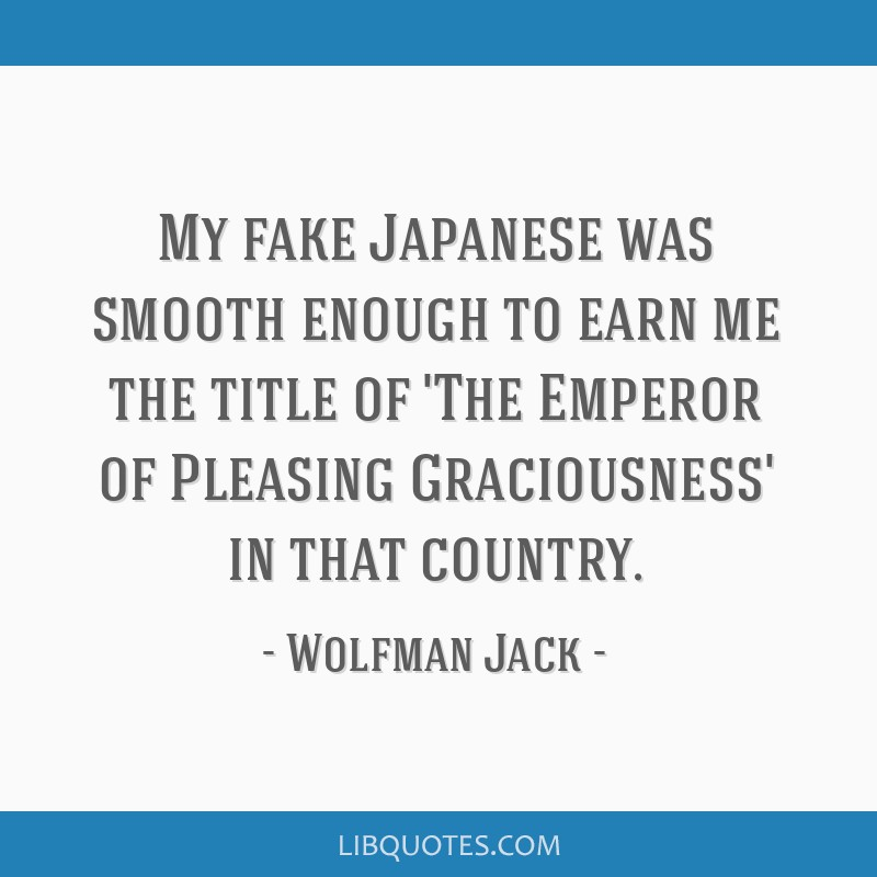 My fake Japanese was smooth enough to earn me the title of 'The Emperor of Pleasing Graciousness' in that country.