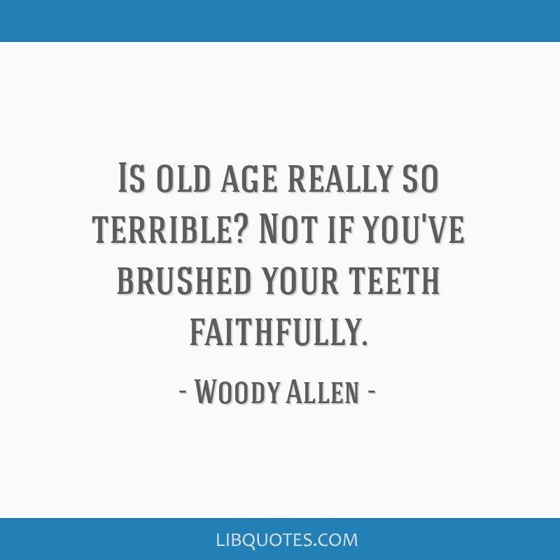 Is old age really so terrible? Not if you've brushed your teeth faithfully.